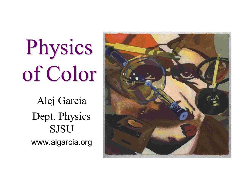 Physics of Color Alej Garcia Dept. Physics SJSU www.algarcia.org