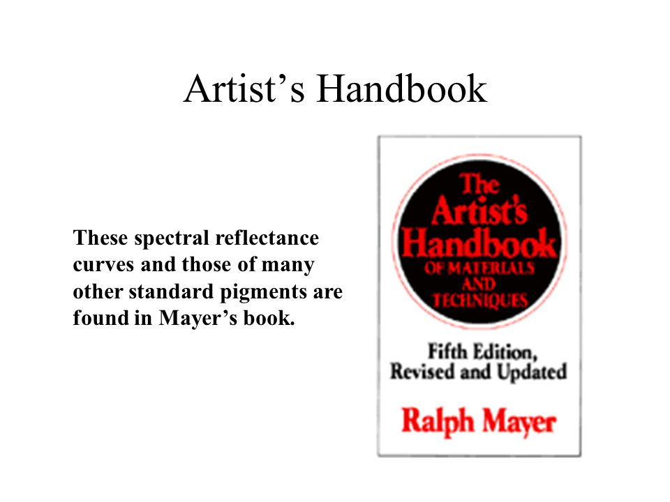 Artist's Handbook These spectral reflectance curves and those of many other standard pigments are found in Mayer's book.