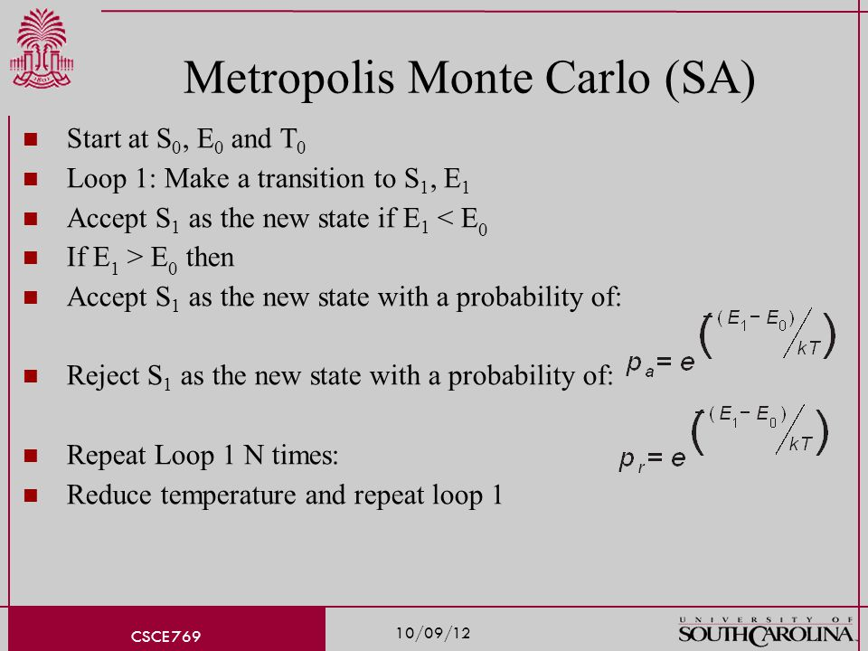 10/09/12 CSCE 769 Metropolis Monte Carlo (SA) Start at S 0, E 0 and T 0 Loop 1: Make a transition to S 1, E 1 Accept S 1 as the new state if E 1 < E 0 If E 1 > E 0 then Accept S 1 as the new state with a probability of: Reject S 1 as the new state with a probability of: Repeat Loop 1 N times: Reduce temperature and repeat loop 1