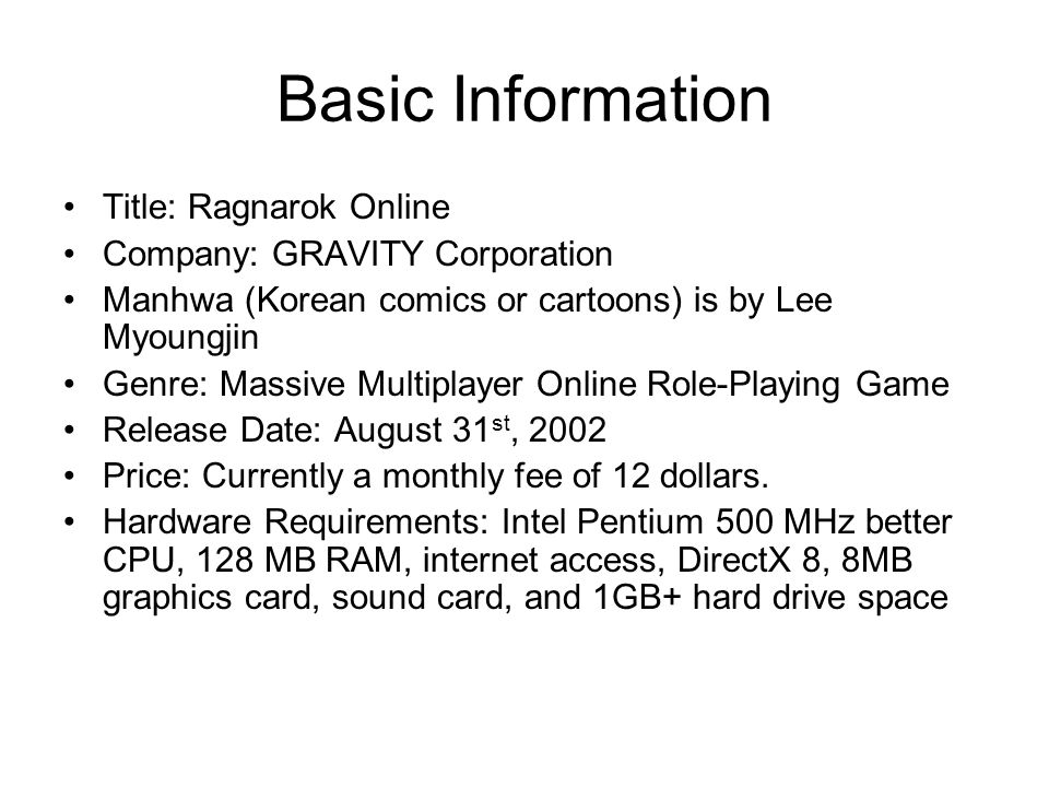 Basic Information Title: Ragnarok Online Company: GRAVITY Corporation Manhwa (Korean comics or cartoons) is by Lee Myoungjin Genre: Massive Multiplayer Online Role-Playing Game Release Date: August 31 st, 2002 Price: Currently a monthly fee of 12 dollars.
