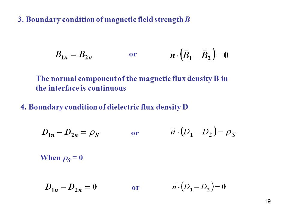 19 3. Boundary condition of magnetic field strength B or The normal component of the magnetic flux density B in the interface is continuous 4. Boundar