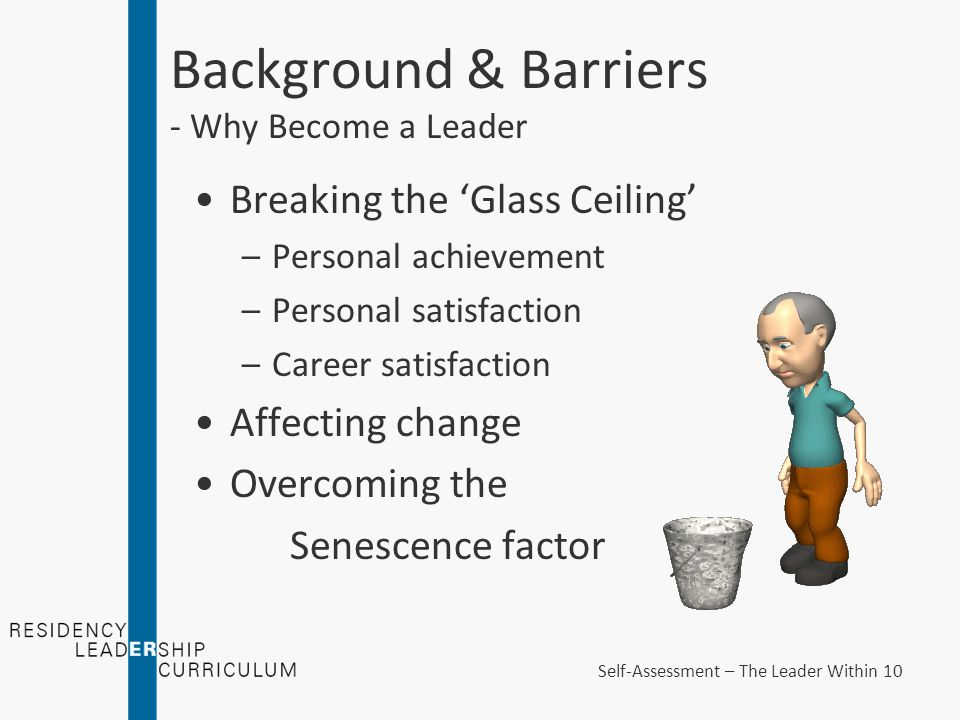 Background & Barriers - Why Become a Leader Breaking the 'Glass Ceiling' –Personal achievement –Personal satisfaction –Career satisfaction Affecting change Overcoming the Senescence factor Self-Assessment – The Leader Within 10