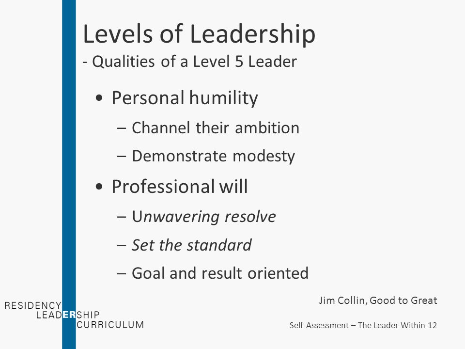 Levels of Leadership - Qualities of a Level 5 Leader Personal humility –Channel their ambition –Demonstrate modesty Professional will –Unwavering resolve –Set the standard –Goal and result oriented Jim Collin, Good to Great Self-Assessment – The Leader Within 12