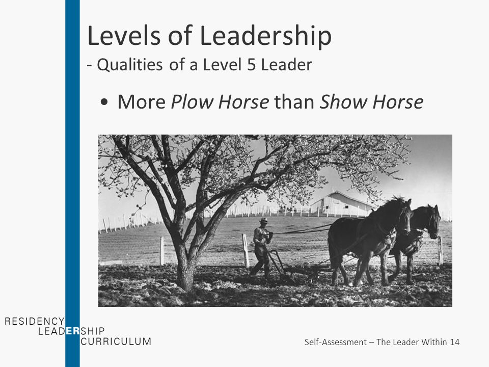 Levels of Leadership - Qualities of a Level 5 Leader More Plow Horse than Show Horse Self-Assessment – The Leader Within 14