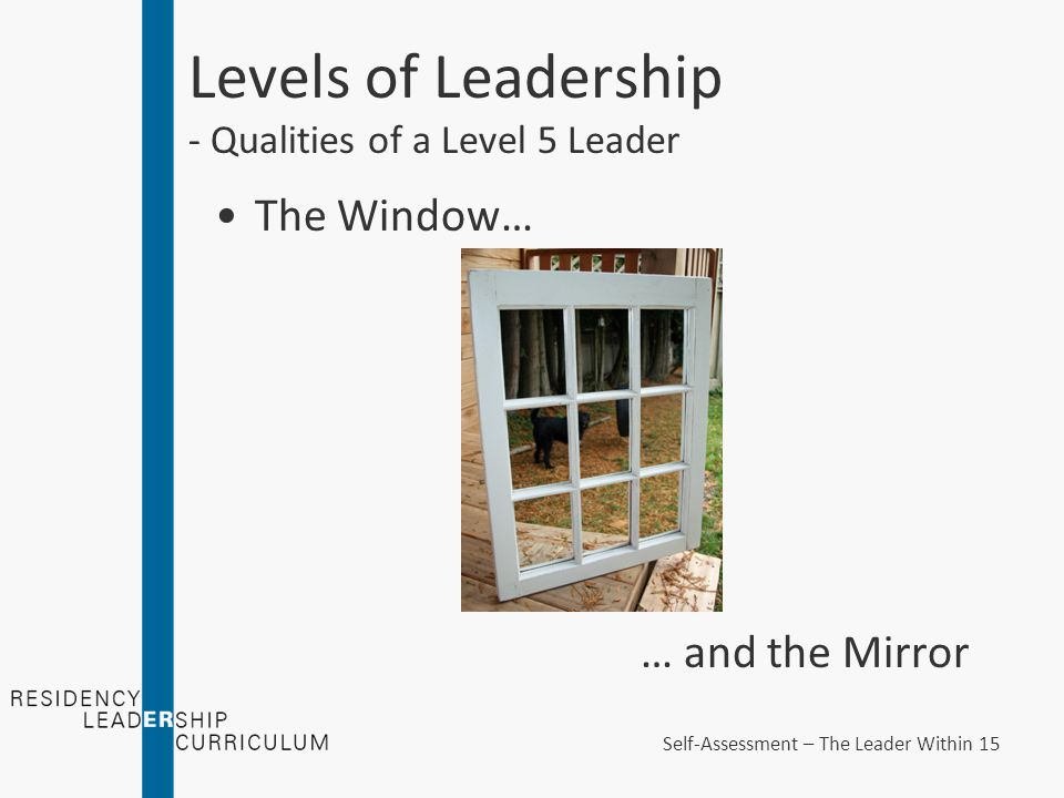 Levels of Leadership - Qualities of a Level 5 Leader The Window… … and the Mirror Self-Assessment – The Leader Within 15