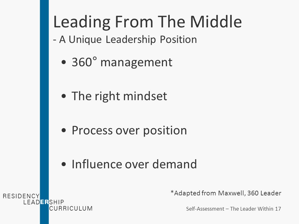 Leading From The Middle - A Unique Leadership Position 360° management The right mindset Process over position Influence over demand *Adapted from Maxwell, 360 Leader Self-Assessment – The Leader Within 17