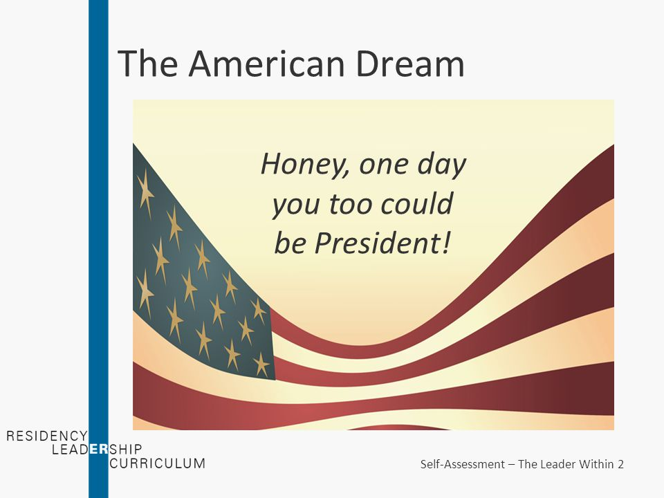The American Dream Honey, one day you too could be President! Self-Assessment – The Leader Within 2