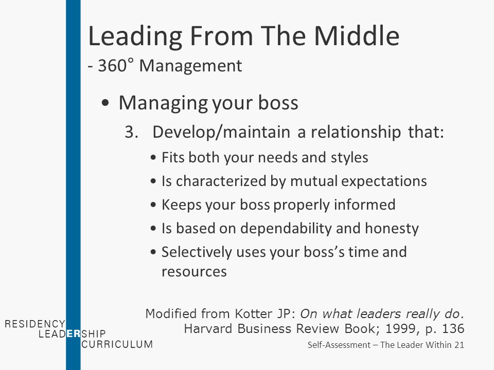 Leading From The Middle - 360° Management Managing your boss 3.Develop/maintain a relationship that: Fits both your needs and styles Is characterized by mutual expectations Keeps your boss properly informed Is based on dependability and honesty Selectively uses your boss's time and resources Modified from Kotter JP: On what leaders really do.