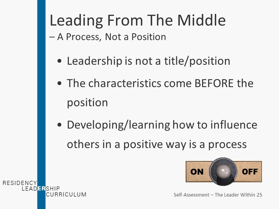 Leading From The Middle – A Process, Not a Position Leadership is not a title/position The characteristics come BEFORE the position Developing/learning how to influence others in a positive way is a process Self-Assessment – The Leader Within 25