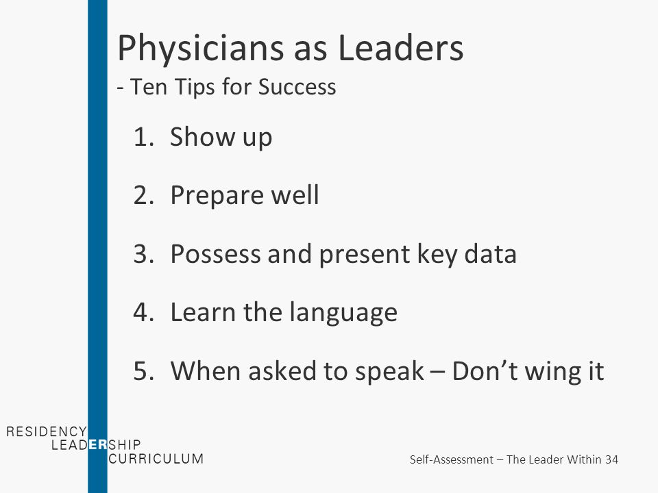 Physicians as Leaders - Ten Tips for Success 1.Show up 2.Prepare well 3.Possess and present key data 4.Learn the language 5.When asked to speak – Don't wing it Self-Assessment – The Leader Within 34