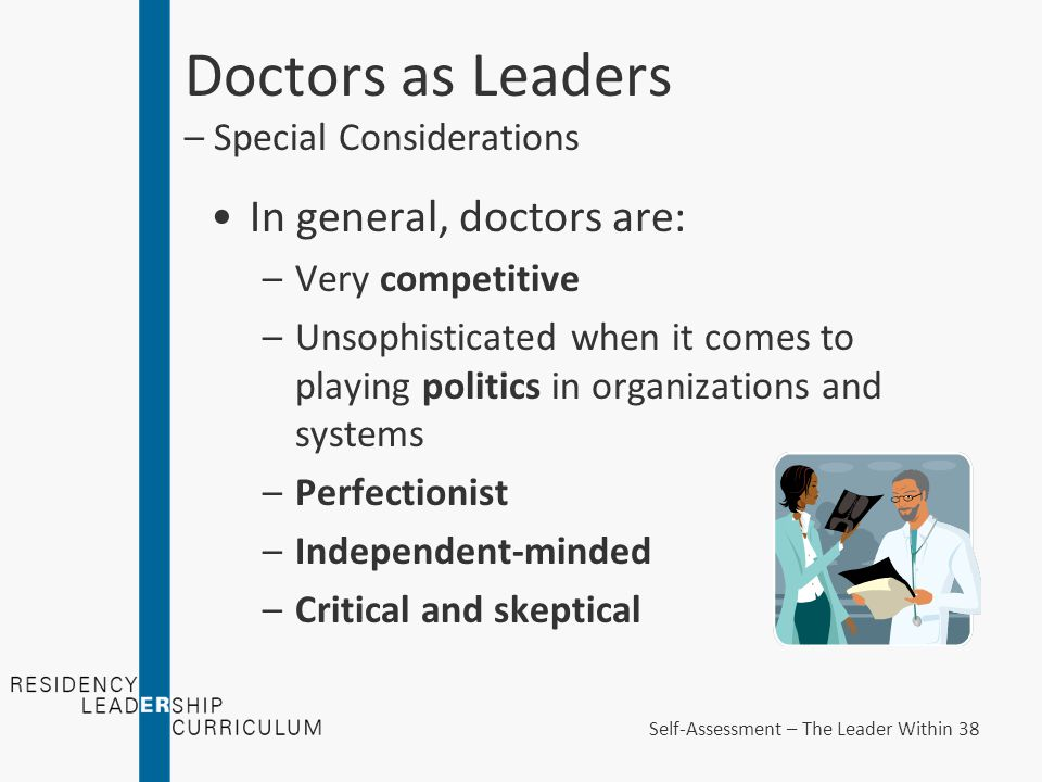 Doctors as Leaders – Special Considerations In general, doctors are: –Very competitive –Unsophisticated when it comes to playing politics in organizations and systems –Perfectionist –Independent-minded –Critical and skeptical Self-Assessment – The Leader Within 38