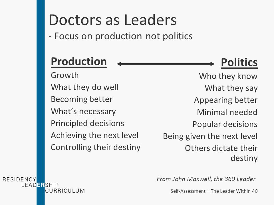 Doctors as Leaders - Focus on production not politics Production Growth What they do well Becoming better What's necessary Principled decisions Achieving the next level Controlling their destiny Politics Who they know What they say Appearing better Minimal needed Popular decisions Being given the next level Others dictate their destiny From John Maxwell, the 360 Leader Self-Assessment – The Leader Within 40