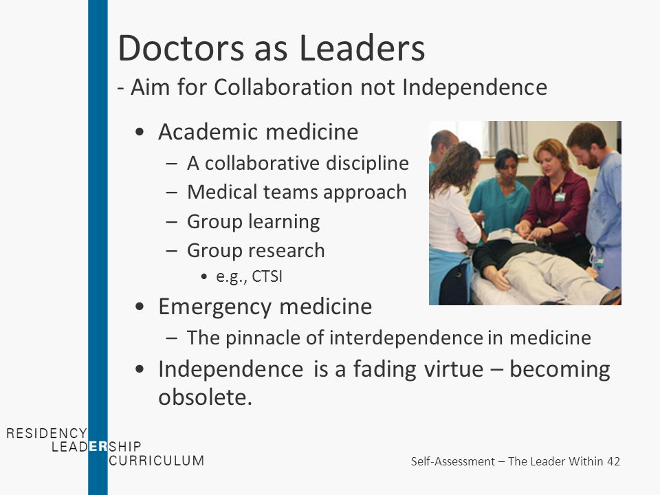 Academic medicine –A collaborative discipline –Medical teams approach –Group learning –Group research e.g., CTSI Emergency medicine –The pinnacle of interdependence in medicine Independence is a fading virtue – becoming obsolete.