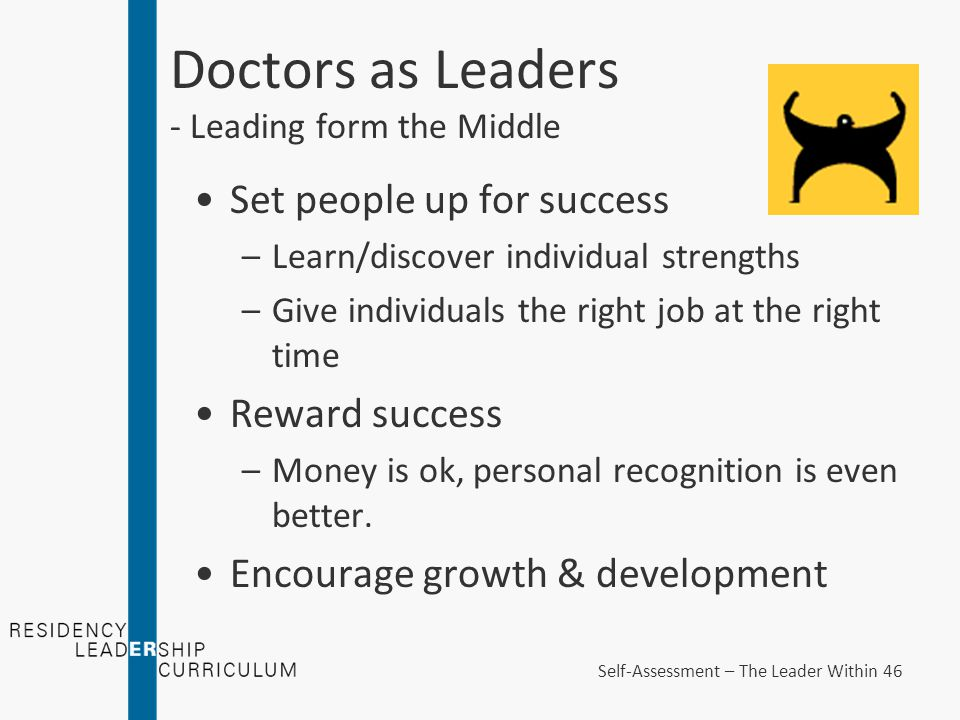 Doctors as Leaders - Leading form the Middle Set people up for success –Learn/discover individual strengths –Give individuals the right job at the right time Reward success –Money is ok, personal recognition is even better.
