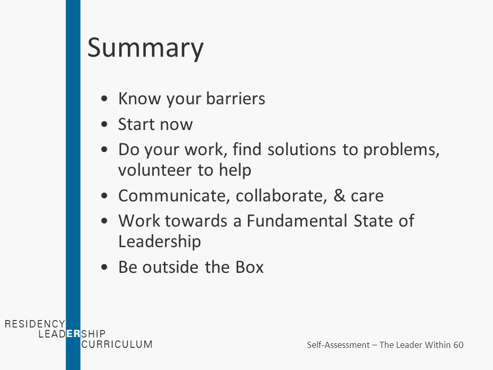 Summary Know your barriers Start now Do your work, find solutions to problems, volunteer to help Communicate, collaborate, & care Work towards a Fundamental State of Leadership Be outside the Box Self-Assessment – The Leader Within 60