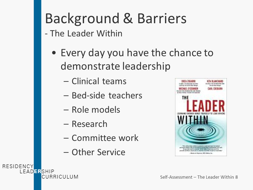 Every day you have the chance to demonstrate leadership –Clinical teams –Bed-side teachers –Role models –Research –Committee work –Other Service Background & Barriers - The Leader Within Self-Assessment – The Leader Within 8
