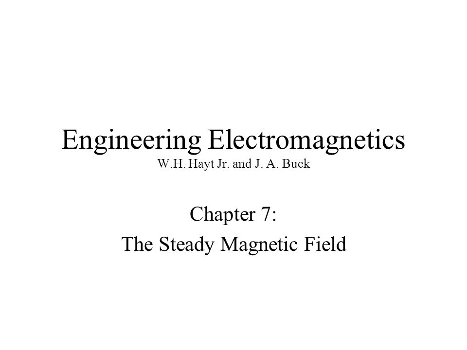 Engineering Electromagnetics W.H. Hayt Jr. and J. A. Buck Chapter 7: The Steady Magnetic Field