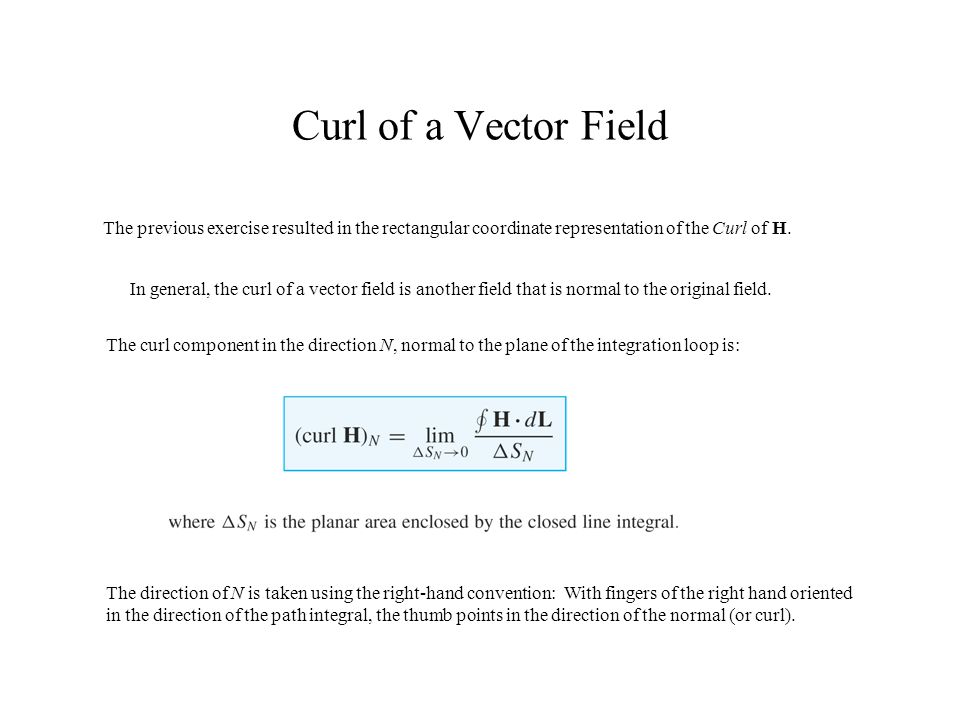 Curl of a Vector Field The previous exercise resulted in the rectangular coordinate representation of the Curl of H. In general, the curl of a vector