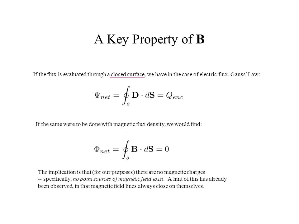 A Key Property of B If the flux is evaluated through a closed surface, we have in the case of electric flux, Gauss' Law: If the same were to be done w