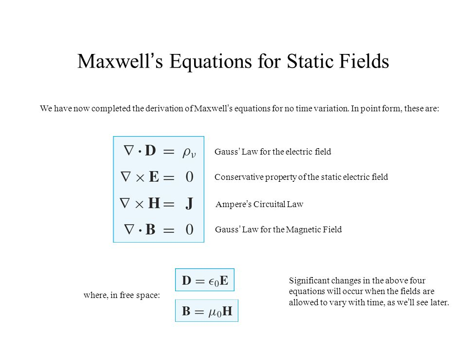 Maxwell's Equations for Static Fields We have now completed the derivation of Maxwell's equations for no time variation. In point form, these are: Gau