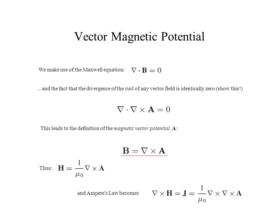 Vector Magnetic Potential We make use of the Maxwell equation:.. and the fact that the divergence of the curl of any vector field is identically zero