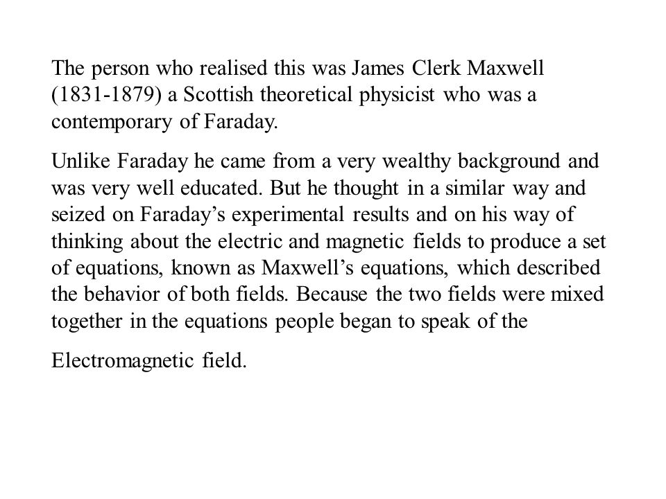 The person who realised this was James Clerk Maxwell (1831-1879) a Scottish theoretical physicist who was a contemporary of Faraday. Unlike Faraday he