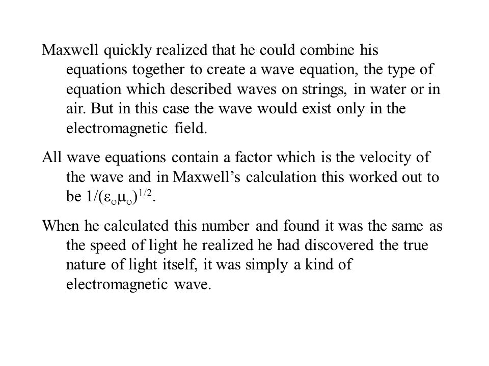 Maxwell quickly realized that he could combine his equations together to create a wave equation, the type of equation which described waves on strings