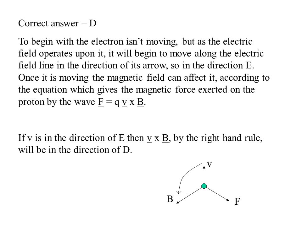 Correct answer – D To begin with the electron isn't moving, but as the electric field operates upon it, it will begin to move along the electric field