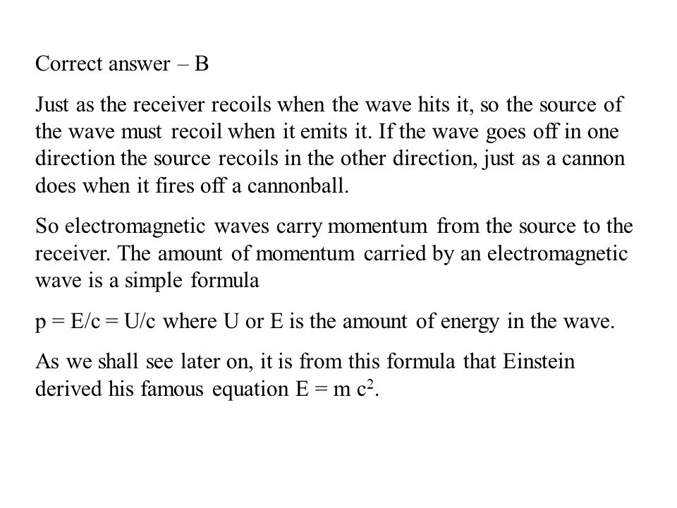 Correct answer – B Just as the receiver recoils when the wave hits it, so the source of the wave must recoil when it emits it. If the wave goes off in