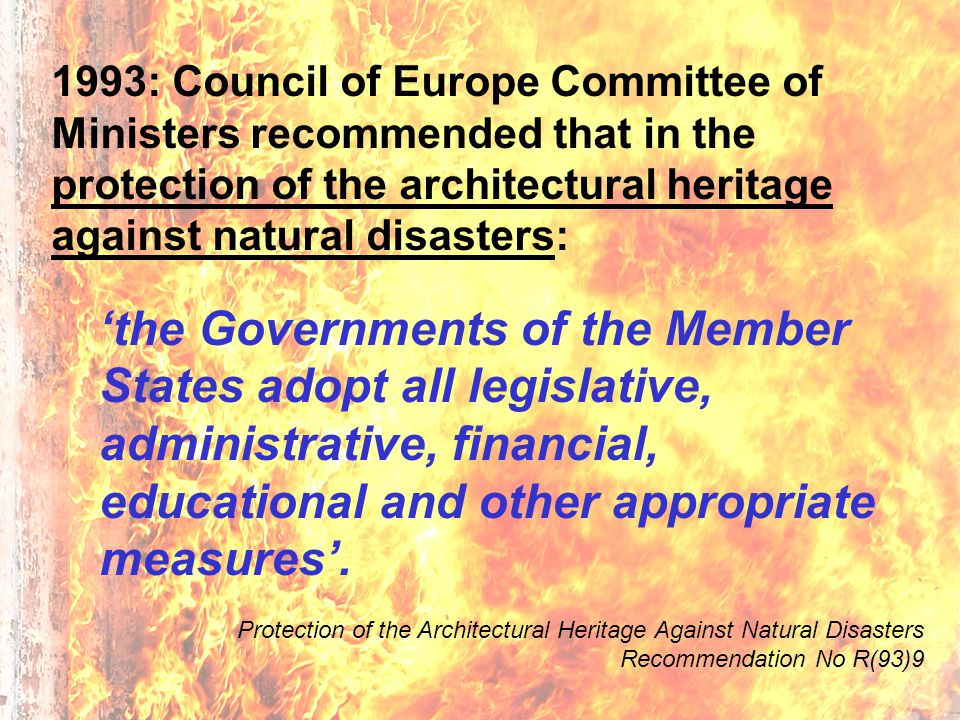 1993: Council of Europe Committee of Ministers recommended that in the protection of the architectural heritage against natural disasters: 'the Governments of the Member States adopt all legislative, administrative, financial, educational and other appropriate measures'.