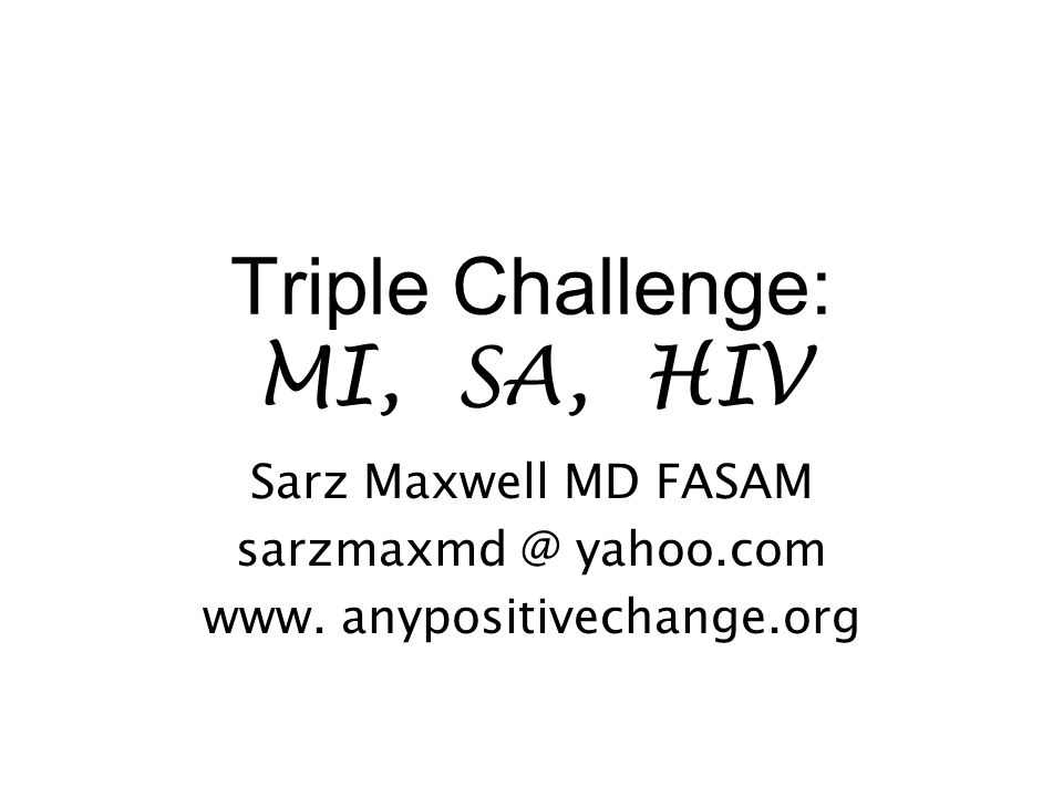 Triple Challenge: MI, SA, HIV Sarz Maxwell MD FASAM sarzmaxmd @ yahoo.com www. anypositivechange.org