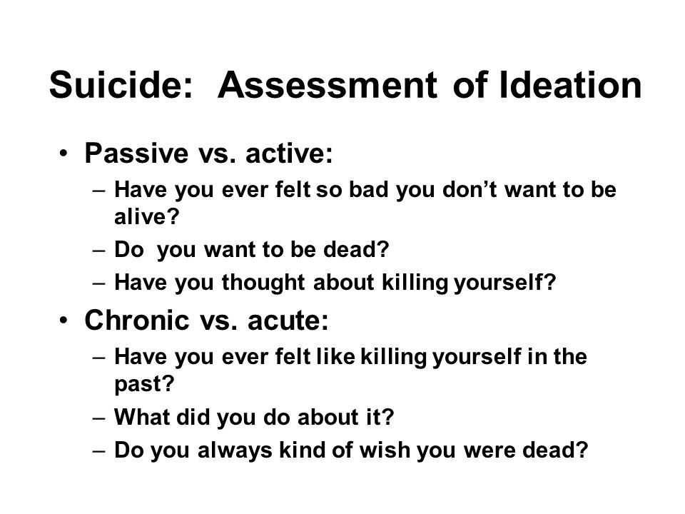 Suicide: Assessment of Ideation Passive vs. active: –Have you ever felt so bad you don't want to be alive? –Do you want to be dead? –Have you thought