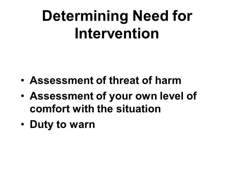 Determining Need for Intervention Assessment of threat of harm Assessment of your own level of comfort with the situation Duty to warn