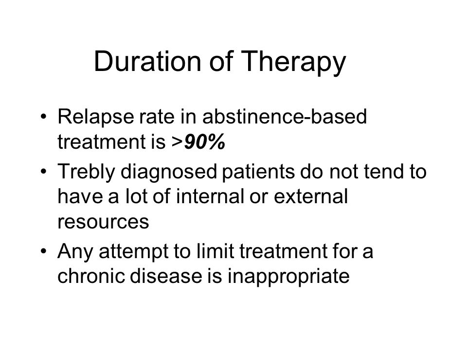 Duration of Therapy Relapse rate in abstinence-based treatment is >90% Trebly diagnosed patients do not tend to have a lot of internal or external res