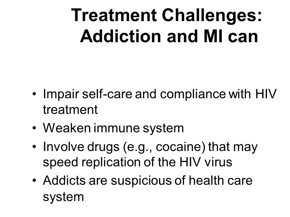 Treatment Challenges: Addiction and MI can Impair self-care and compliance with HIV treatment Weaken immune system Involve drugs (e.g., cocaine) that