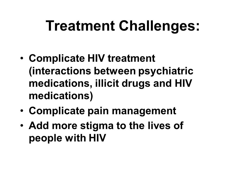 Treatment Challenges: Complicate HIV treatment (interactions between psychiatric medications, illicit drugs and HIV medications) Complicate pain manag