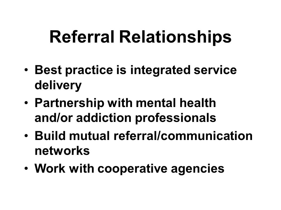 Referral Relationships Best practice is integrated service delivery Partnership with mental health and/or addiction professionals Build mutual referra