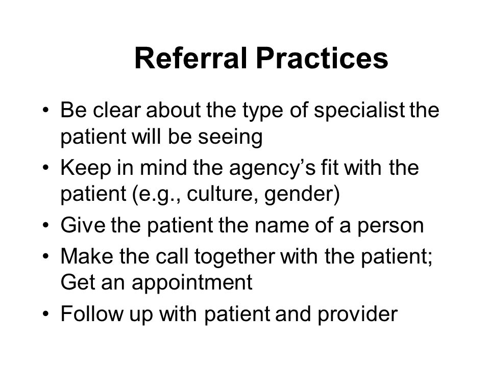 Referral Practices Be clear about the type of specialist the patient will be seeing Keep in mind the agency's fit with the patient (e.g., culture, gen