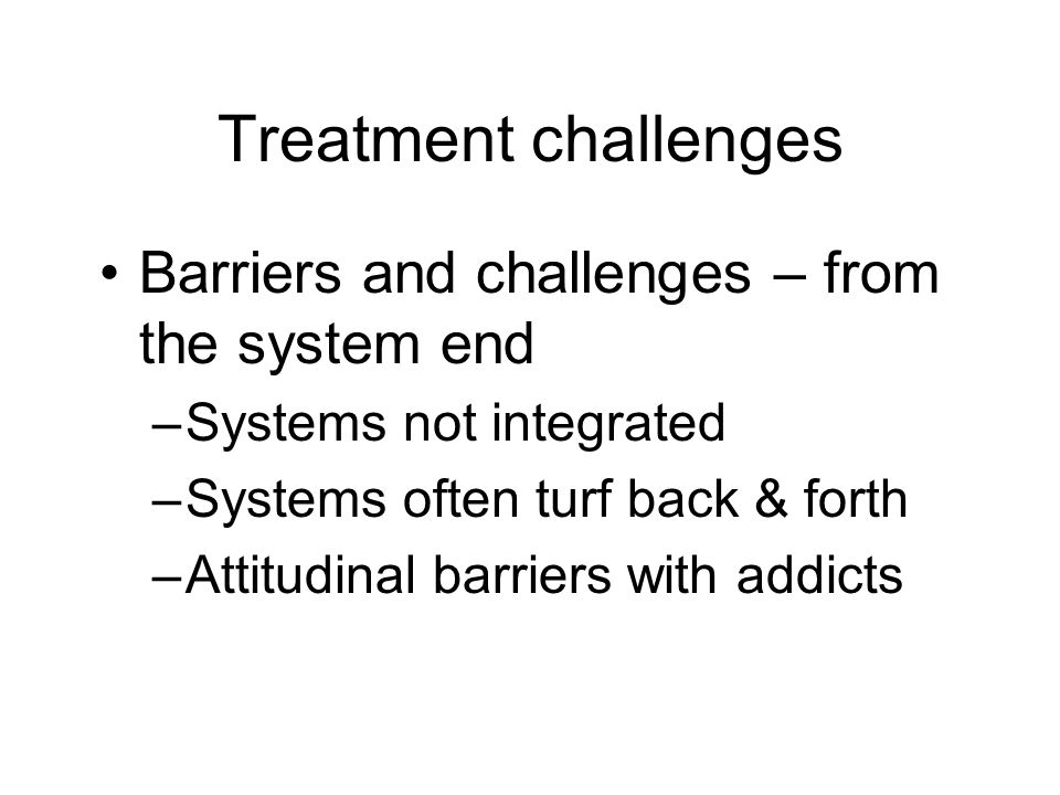 Treatment challenges Barriers and challenges – from the system end –Systems not integrated –Systems often turf back & forth –Attitudinal barriers with