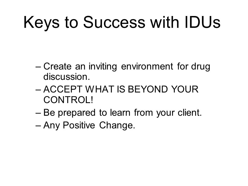 Keys to Success with IDUs –Create an inviting environment for drug discussion. –ACCEPT WHAT IS BEYOND YOUR CONTROL! –Be prepared to learn from your cl