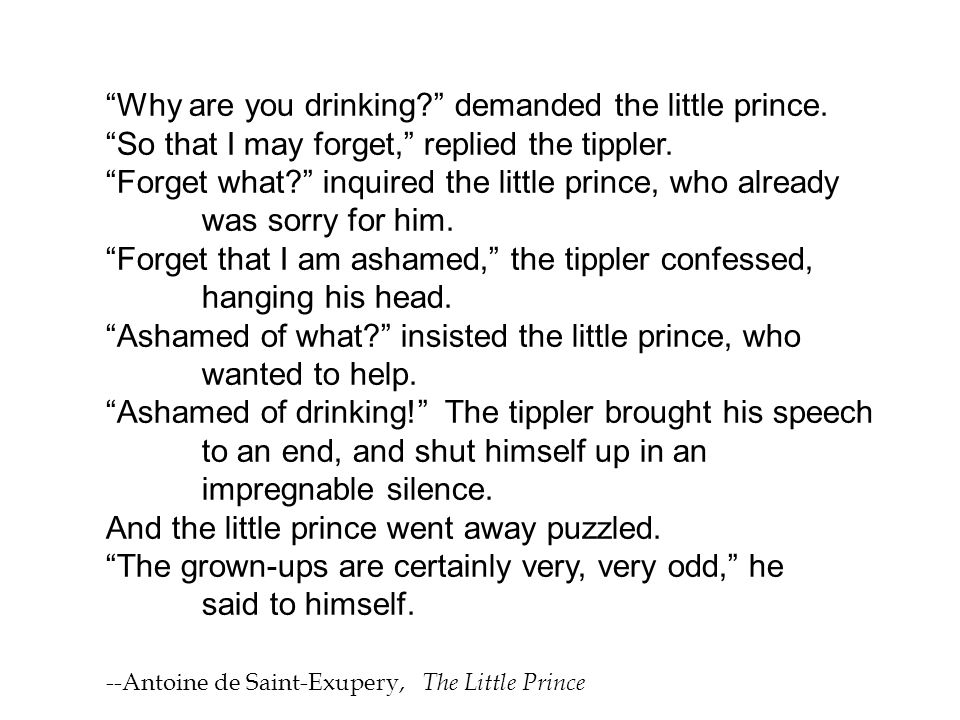 """""""Why are you drinking?"""" demanded the little prince. """"So that I may forget,"""" replied the tippler. """"Forget what?"""" inquired the little prince, who alread"""