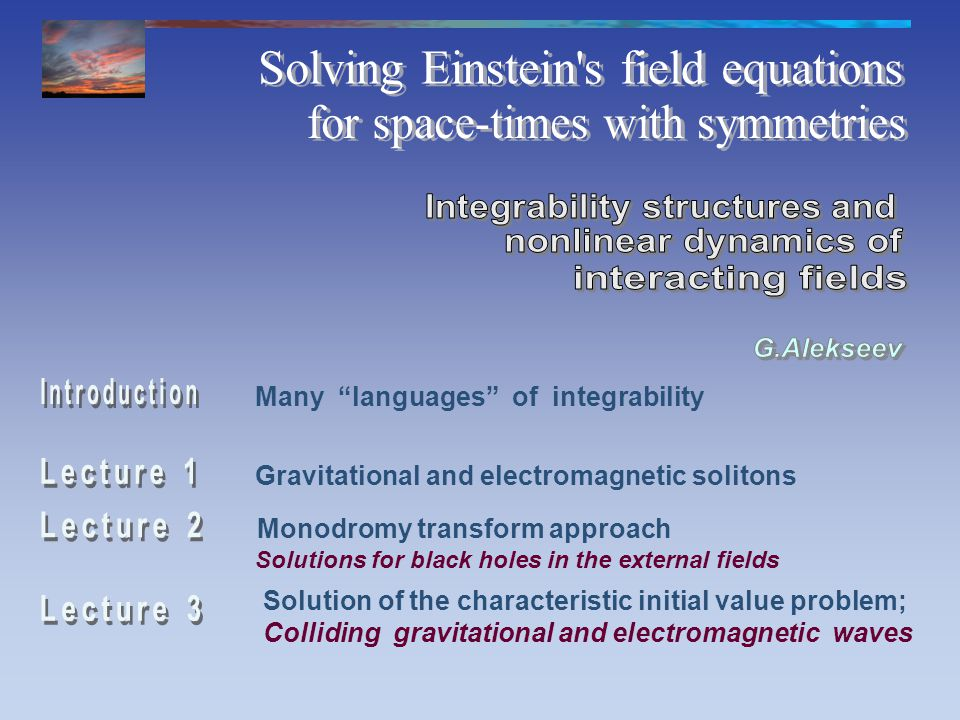 Gravitational and electromagnetic solitons Monodromy transform approach Solution of the characteristic initial value problem; Colliding gravitational and electromagnetic waves Many languages of integrability Solutions for black holes in the external fields