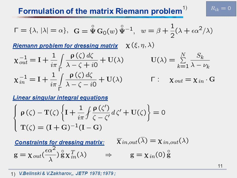 11 Riemann problem for dressing matrix Linear singular integral equations Constraints for dressing matrix: V.Belinski & V.Zakharov,, JETP 1978; 1979 ; 1) Formulation of the matrix Riemann problem 1)