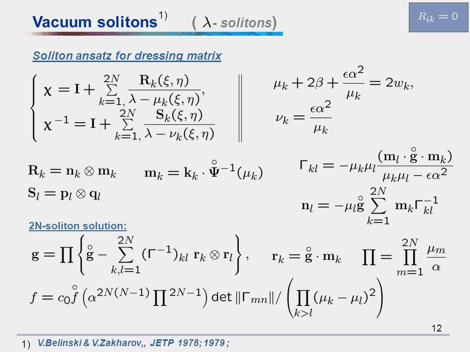 12 V.Belinski & V.Zakharov,, JETP 1978; 1979 ; 1) ( - solitons )Vacuum solitons 1) Soliton ansatz for dressing matrix 2N-soliton solution: