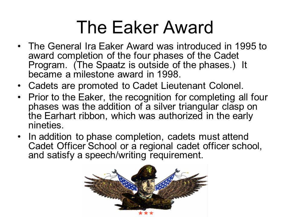 The Eaker Award The General Ira Eaker Award was introduced in 1995 to award completion of the four phases of the Cadet Program.