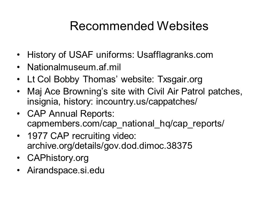 Recommended Websites History of USAF uniforms: Usafflagranks.com Nationalmuseum.af.mil Lt Col Bobby Thomas' website: Txsgair.org Maj Ace Browning's site with Civil Air Patrol patches, insignia, history: incountry.us/cappatches/ CAP Annual Reports: capmembers.com/cap_national_hq/cap_reports/ 1977 CAP recruiting video: archive.org/details/gov.dod.dimoc.38375 CAPhistory.org Airandspace.si.edu