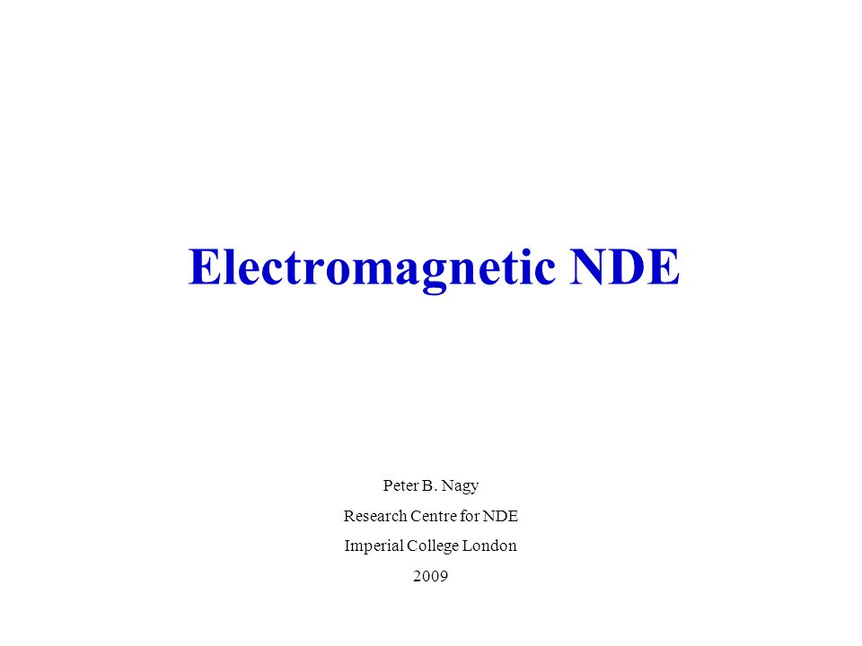 Electromagnetic NDE Peter B. Nagy Research Centre for NDE Imperial College London 2009