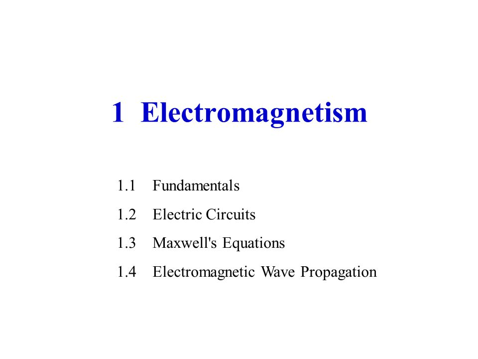 1 Electromagnetism 1.1Fundamentals 1.2Electric Circuits 1.3Maxwell s Equations 1.4Electromagnetic Wave Propagation