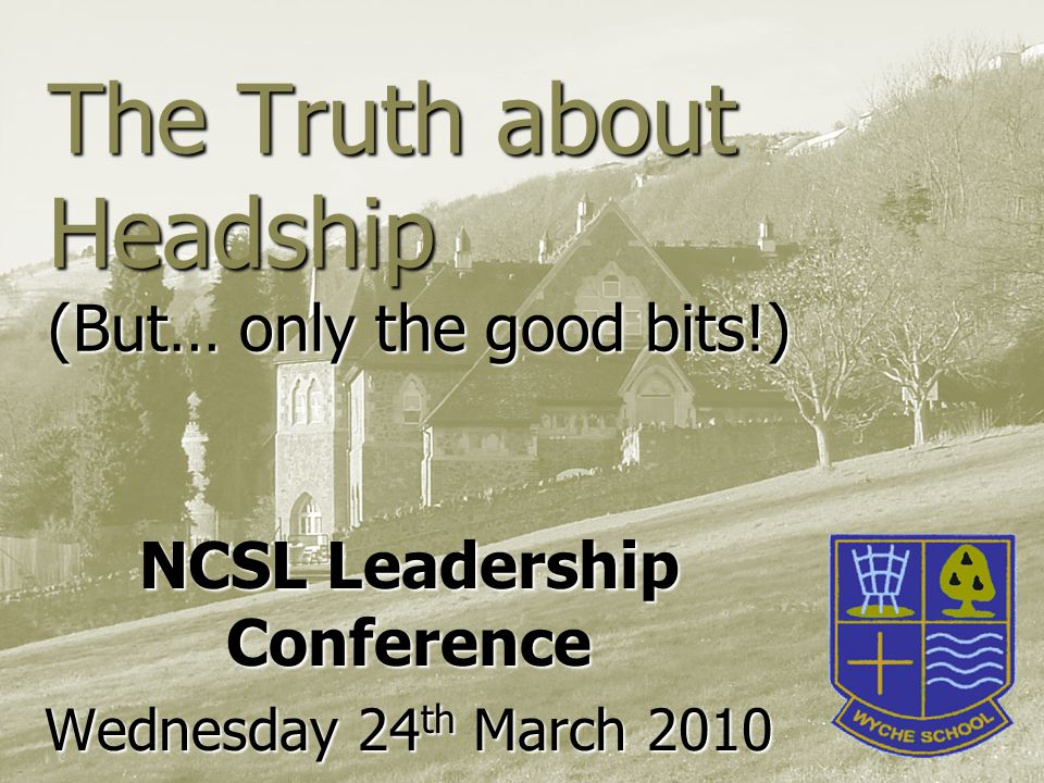 The Truth about Headship (But… only the good bits!) NCSL Leadership Conference Wednesday 24 th March 2010