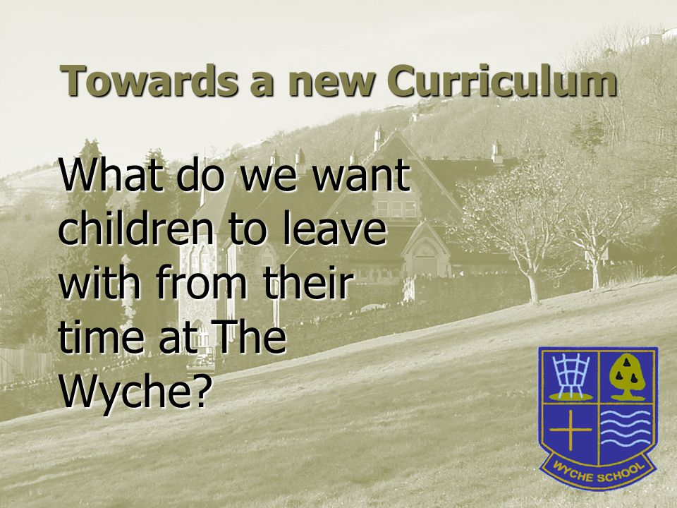 What do we want children to leave with from their time at The Wyche Towards a new Curriculum